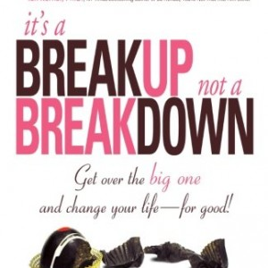 It's A Breakup Not A Breakdown: Get Over The Big One And Change Your Life - For Good!: The Smart Woman's Essential Guide to Breaking Up and Moving on