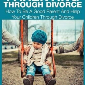 Good Parenting Through Divorce: How to Be a Good Parent and Help Your Children Through Divorce