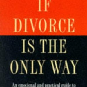 If Divorce is the Only Way: Emotional and Practical Guide to the Essential Do's and Don'ts of Divorce and Marital Breakdown