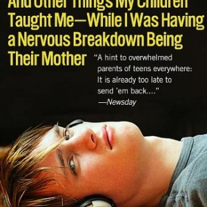 13 Is the New 18: And Other Things My Children Taught Me While I Was Having a Nervous Breakdown Being Their Mother
