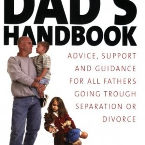Divorced Dads' Handbook: Practical Help and Reassurance for All Fathers Made Absent by Divorce or Separation