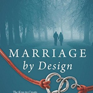 Marriage by Design: The Keys to Create, Cultivate and Claim the Marriage You've Always Wanted