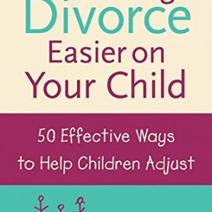 Making Divorce Easier on Your Child: 50 Effective Ways to Help Children Adjust