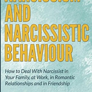 Narcissism and Narcissistic Behaviour: How to Deal With Narcissist in Your Family, at Work, in Romantic Relationships and in Friendship