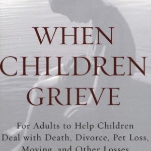 When Children Grieve: For Adults to Help Children Deal with Death, Divorce, Pet Loss, Moving, and Other Losses