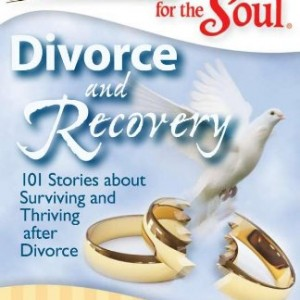 Chicken Soup for the Soul: Divorce and Recovery: 101 Stories about Surviving and Thriving After Divorce (Chicken Soup for the Soul (Quality Paper))