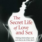 The Secret Life of Love and Sex: Making relationships work and what to do if they don't