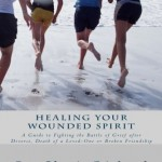 Healing Your Wounded Spirit: A Guide to Fighting the Battle of Grief after Divorce, Death of a Loved-One or a Broken Friendship