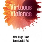 Virtuous Violence: Hurting and Killing to Create, Sustain, End, and Honor Social Relationships