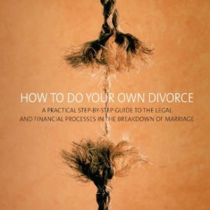 How To Do Your Own Divorce: A Practical Step-by-step Guide to the Legal and Financial Processes in the Breakdown of Marriage