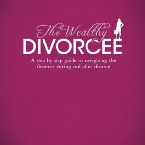 The Wealthy Divorcee: A Step-By-Step Guide to Navigating the Finances During and After Divorce